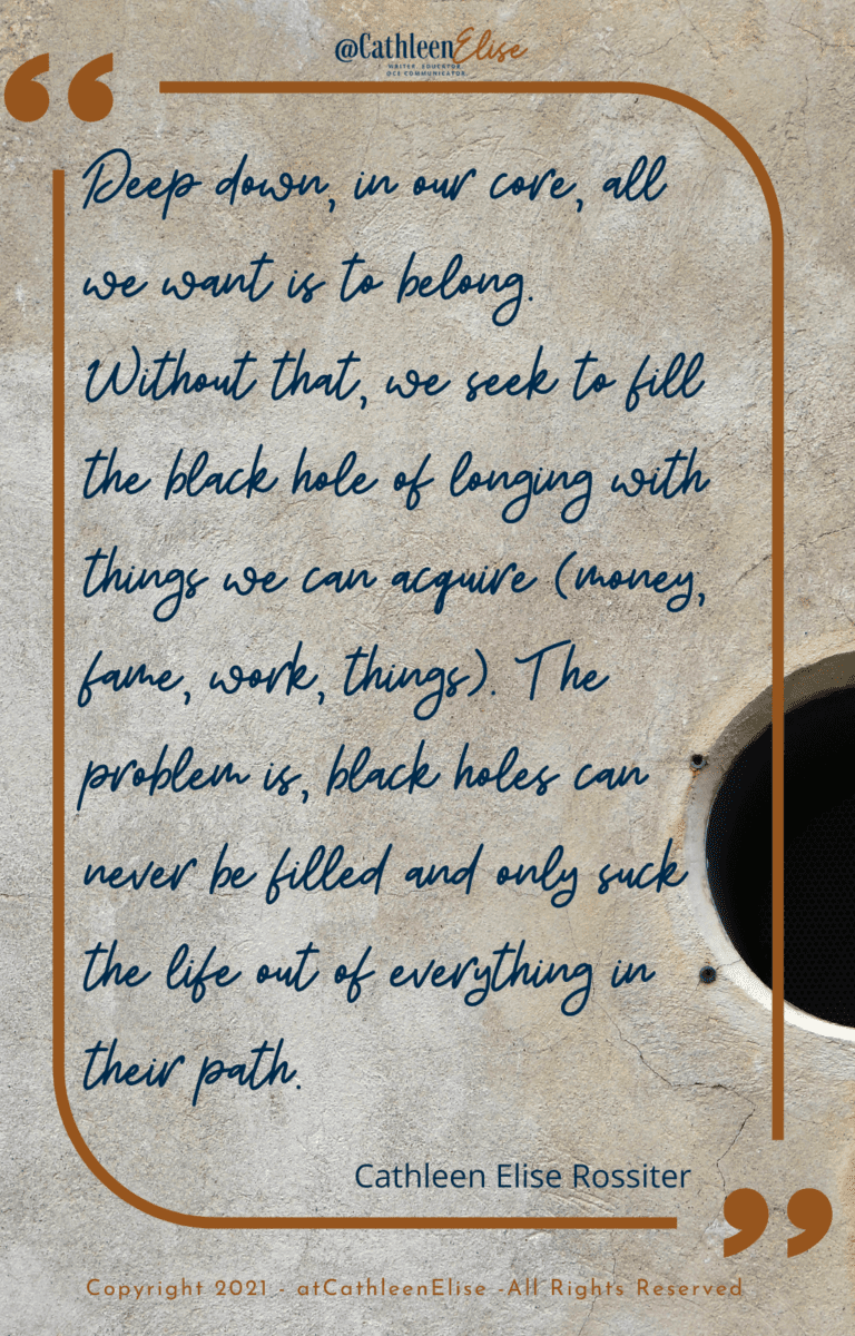 """Developing Connections quote by Cathleen Elise Rossiter - """"Deep down, in our core, all we want is to belong. Without that, we seek to fill the black hole of belonging with things we can acquire (money, fame, work, things). The problem is, black holes can never be filled and only suck the life out of everything in their path."""""""